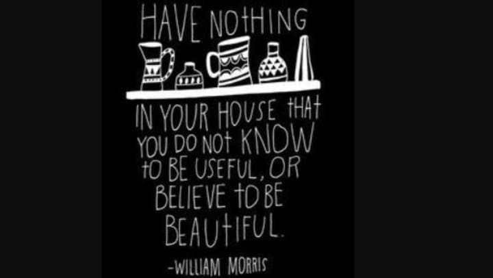 """Have nothing in your house that you do not know to be useful, or believe to be beautiful."" by William Morris"