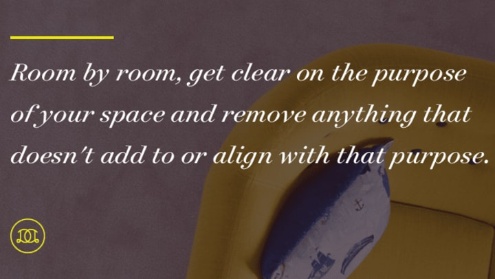 """Room by room, get clear on the purpose of your space and remove anything that doesn't add to or align with that purpose."""